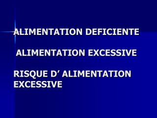 ALIMENTATION DEFICIENTE   ALIMENTATION EXCESSIVE  RISQUE D  ALIMENTATION EXCESSIVE