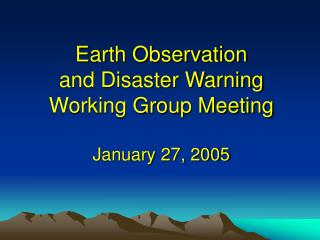 Earth Observation  and Disaster Warning Working Group Meeting January 27, 2005