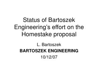 Status of Bartoszek Engineering's effort on the Homestake proposal