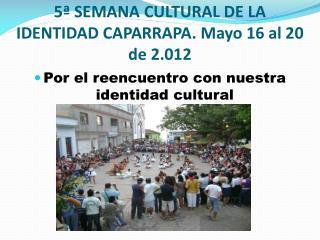 5� SEMANA CULTURAL DE LA IDENTIDAD CAPARRAPA. Mayo 16 al 20 de 2.012
