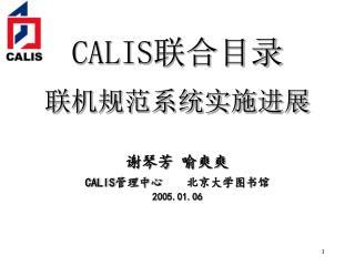 CALIS 联合目录 联机规范系统实施进展 谢琴芳 喻爽爽 CALIS 管理中心    北京大学图书馆 2005.01.06