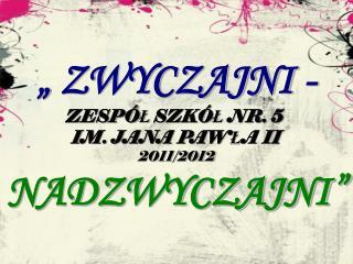 """"""" ZWYCZAJNI - ZESPÓ Ł  SZKÓ Ł  NR. 5  IM. JANA PAW Ł A II 2011/2012 NADZWYCZAJNI"""""""