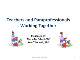Teachers and Paraprofessionals Working Together Presented by Maria McCabe, LCPC Ann O'Connell, PhD
