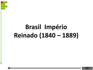 Brasil  Império  Reinado (1840 – 1889)