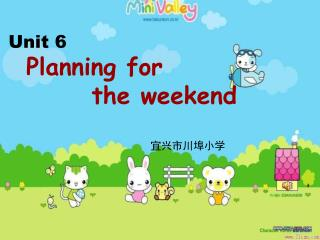 Unit 6 Planning for          the weekend 宜兴市川埠小学