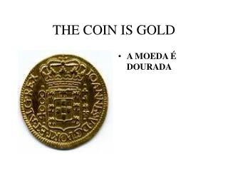 THE COIN IS GOLD