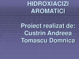 HIDROXIACIZI AROMATICI Proiect realizat de: Custrin Andreea Tomascu Domnica