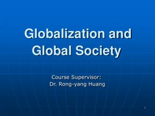 Globalization and  Global Society Course S upervisor:  Dr. Rong-yang Huang