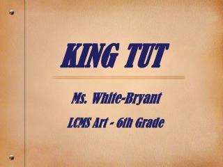 KING TUT Ms. White-Bryant LCMS Art - 6th Grade