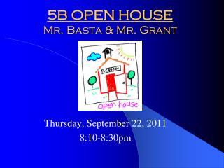5B OPEN HOUSE Mr. Basta & Mr. Grant