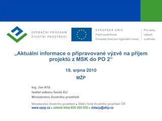 """""""Aktuální informace o připravované výzvě na příjem projektů z MSK do PO 2"""" 19. srpna 2010 MŽP"""