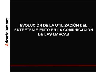 EVOLUCIÓN DE LA UTILIZACIÓN DEL ENTRETENIMIENTO EN LA COMUNICACIÓN DE LAS MARCAS