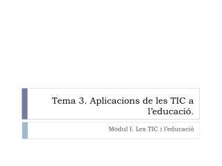 Tema 3.  Aplicacions  de les TIC a  l'educació .