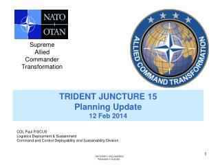 TRIDENT JUNCTURE 15  Planning Update 12 Feb 2014