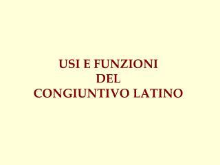 USI E FUNZIONI  DEL  CONGIUNTIVO LATINO