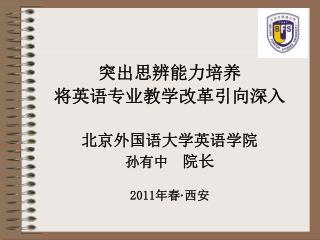突出思辨能力培养 将英语专业教学改革引向深入 北京外国语大学英语学院 孙有中   院长 2011 年春 · 西安