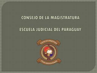 CONSEJO DE LA MAGISTRATURA ESCUELA JUDICIAL DEL PARAGUAY
