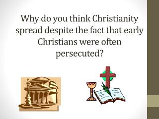 Why do you think Christianity spread despite the fact that early Christians were often persecuted?
