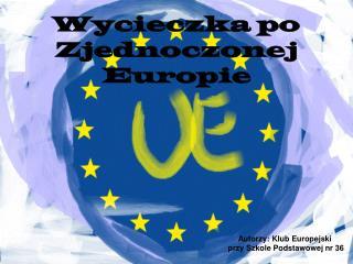 Autorzy: Klub Europejski  przy Szkole Podstawowej nr 36