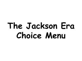 The Jackson Era Choice Menu