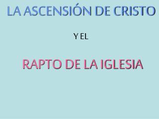 LA ASCENSI N DE CRISTO Y EL  RAPTO DE LA IGLESIA