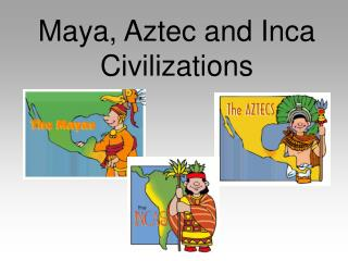 Maya, Aztec and Inca Civilizations