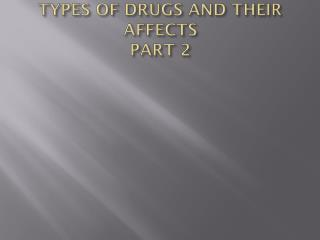 TYPES OF DRUGS AND THEIR AFFECTS  PART 2