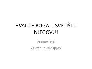HVALITE BOGA U SVETIŠTU NJEGOVU!