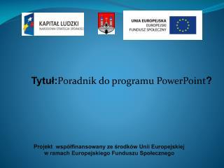 Tytuł: Poradnik  do programu PowerPoint ?