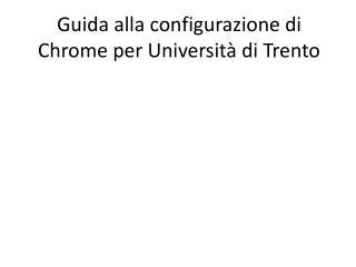 Guida alla configurazione di Chrome per Universit� di Trento