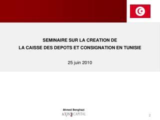 SEMINAIRE SUR LA CREATION DE  LA CAISSE DES DEPOTS ET CONSIGNATION EN TUNISIE 25 juin 2010