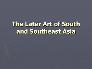 The Later Art of South and Southeast Asia