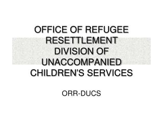 OFFICE OF REFUGEE RESETTLEMENT DIVISION OF UNACCOMPANIED CHILDREN'S SERVICES