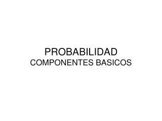 PROBABILIDAD COMPONENTES BASICOS