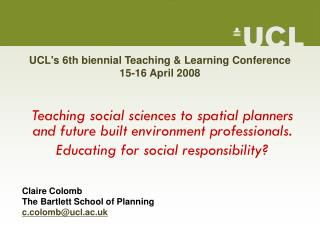 UCL's 6th biennial Teaching & Learning Conference 15-16 April 2008
