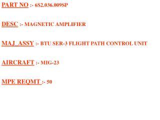 PART NO :- 6S2.036.009SP  DESC :- MAGNETIC AMPLIFIER  MAJ_ASSY :- BTU SER-3 FLIGHT PATH CONTROL UNIT  AIRCRAFT :- MIG-23