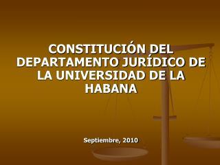 CONSTITUCIÓN DEL DEPARTAMENTO JURÍDICO DE LA UNIVERSIDAD DE LA HABANA Septiembre, 2010