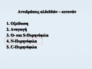 Αντιδράσεις αλδεϋδών – κετονών 1. Οξείδωση 2. Αναγωγή 3. Ο- και  S- Πυρηνόφιλα 4.  N -Πυρηνόφιλα