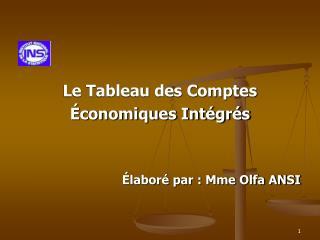 Le Tableau des Comptes  Économiques Intégrés Élaboré par : Mme Olfa ANSI