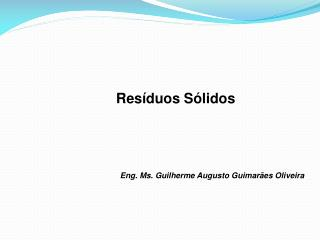 Res í duos S ó lidos  Eng. Ms. Guilherme Augusto Guimarães Oliveira