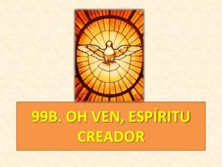 99B. OH VEN, ESPÍRITU CREADOR