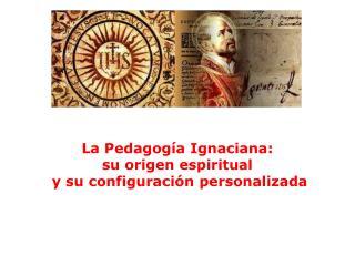 La  Pedagogía Ignaciana : su origen  espiritual  y  su configuración  personalizada