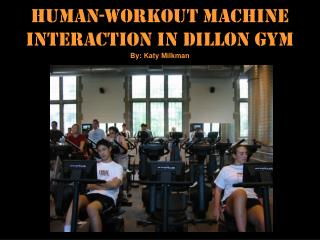 Human-Workout Machine Interaction In Dillon Gym By: Katy Milkman