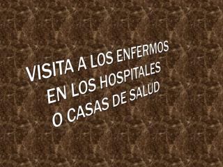 VISITA A LOS  ENFERMOS EN  LOS  HOSPITALES O  CASAS DE SALUD