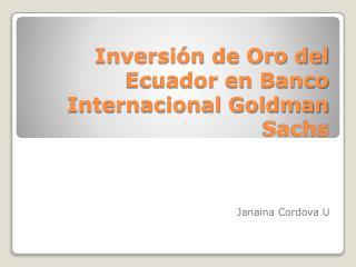 Inversión de Oro del Ecuador en  Banco Internacional Goldman  Sachs
