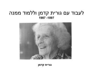 לעבוד עם גורית קדמן וללמוד ממנה 1897- 1987