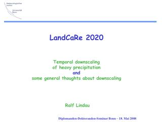 LandCaRe 2020    Temporal downscaling  of heavy precipitation and some general thoughts about downscaling      Ralf Lind