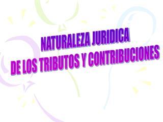 NATURALEZA JURIDICA DE LOS TRIBUTOS Y CONTRIBUCIONES