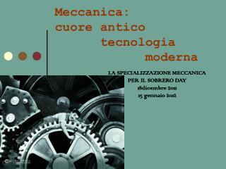 Meccanica:  cuore antico      tecnologia moderna