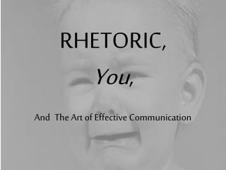 RHETORIC, You ,  And The Art of Effective Communication